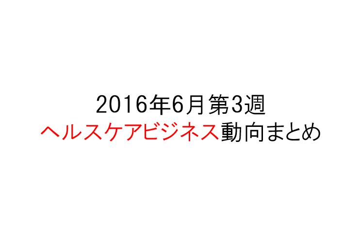 【2016年6月第3週】ヘルスケアビジネス動向をまとめ読み!